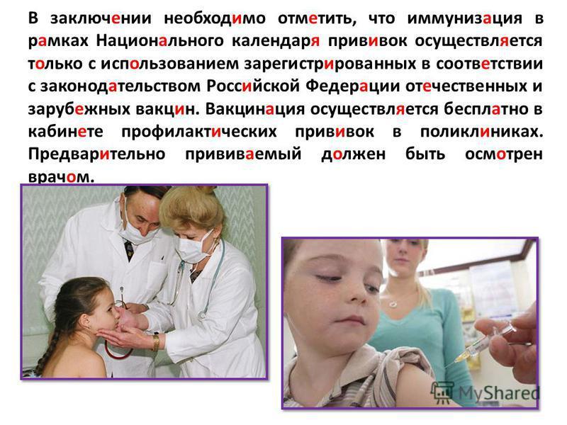 В заключении необходимо отметить, что иммунизация в рамках Национального календаря прививок осуществляется только с использованием зарегистрированных в соответствии с законодательством Российской Федерации отечественных и зарубежных вакцин. Вакцинаци