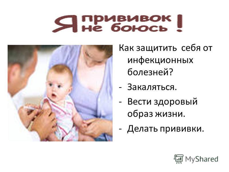 Как защитить себя от инфекционных болезней? -Закаляться. -Вести здоровый образ жизни. -Делать прививки.