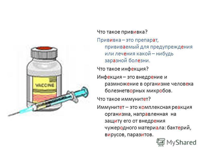 Что такое прививка? Прививка – это препарат, прививаемый для предупреждения или лечения какой – нибудь заразной болезни. Что такое инфекция? Инфекция – это внедрение и размножение в организме человека болезнетворных микробов. Что такое иммунитет? Имм