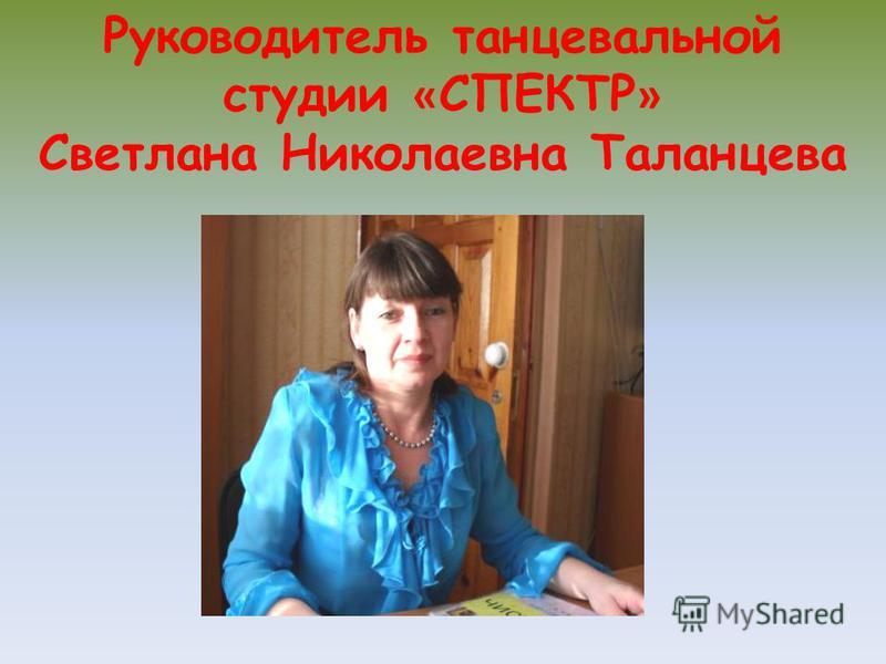 Руководитель танцевальной студии « СПЕКТР » Светлана Николаевна Таланцева