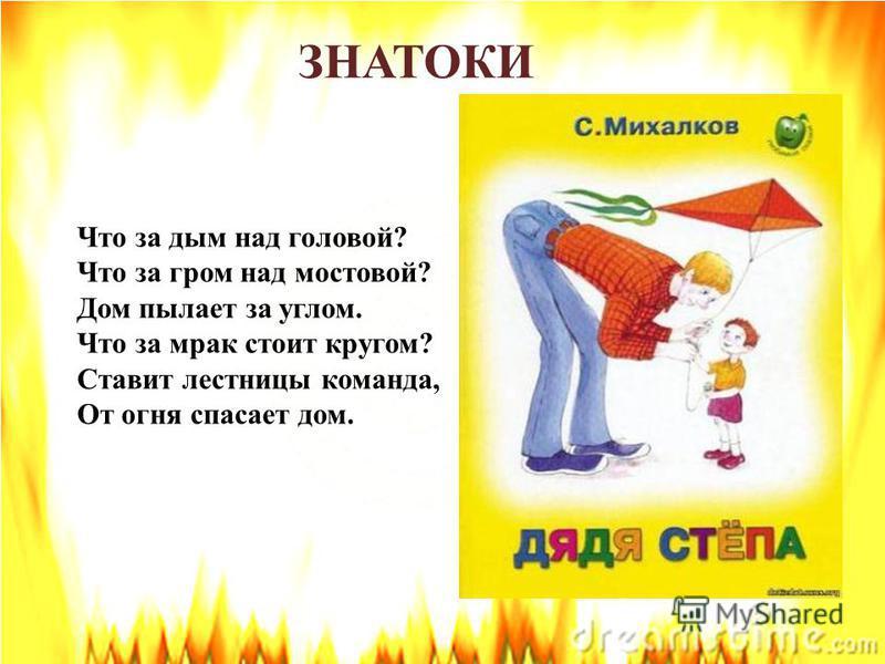 ЗНАТОКИ И вдруг заголосил: «Пожар! Горим! Горим!» С треском, щёлканьем и громом Встал огонь над новым домом. Озирается кругом, машет красным рукавом.