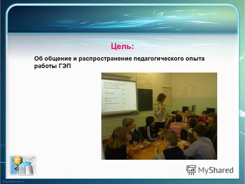 Цель: Об общение и распространение педагогического опыта работы ГЭП