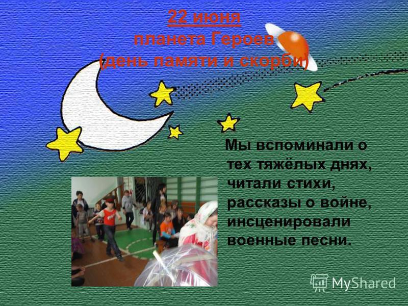 22 июня планета Героев (день памяти и скорби) Мы вспоминали о тех тяжёлых днях, читали стихи, рассказы о войне, инсценировали военные песни.