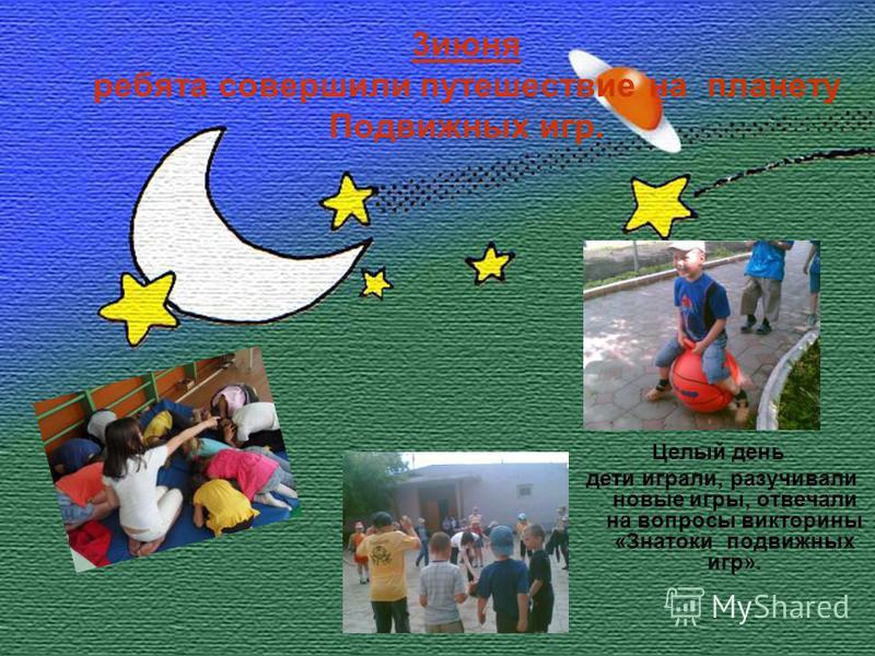 3 июня ребята совершили путешествие на планету Подвижных игр. Целый день дети играли, разучивали новые игры, отвечали на вопросы викторины «Знатоки подвижных игр».