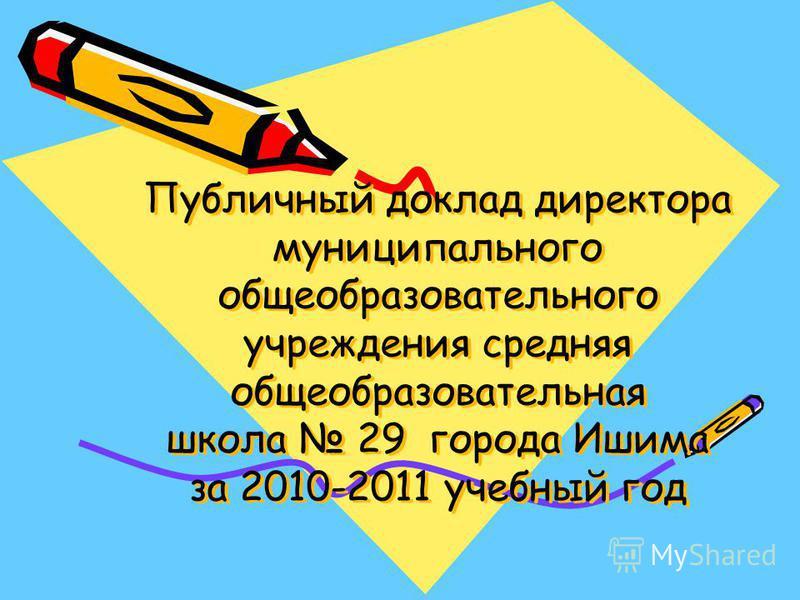 Публичный доклад директора муниципального общеобразовательного учреждения средняя общеобразовательная школа 29 города Ишима за 2010-2011 учебный год