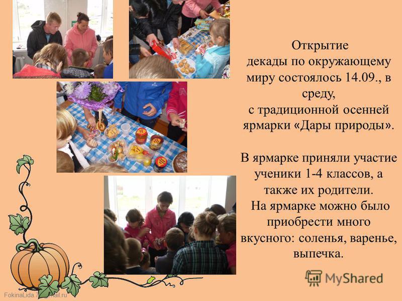 FokinaLida.75@mail.ru Открытие декады по окружающему миру состоялось 14.09., в среду, с традиционной осенней ярмарки « Дары природы ». В ярмарке приняли участие ученики 1-4 классов, а также их родители. На ярмарке можно было приобрести много вкусного
