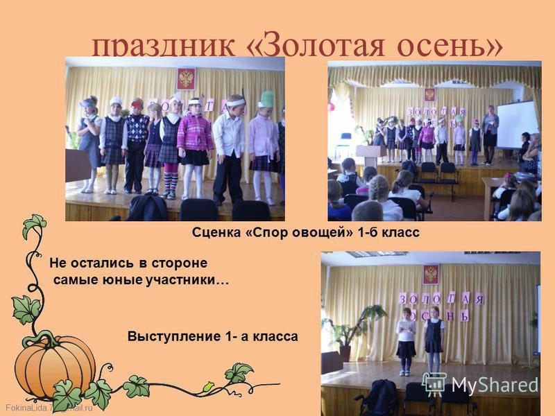 FokinaLida.75@mail.ru праздник «Золотая осень» Не остались в стороне самые юные участники… Сценка «Спор овощей» 1-б класс Выступление 1- а класса