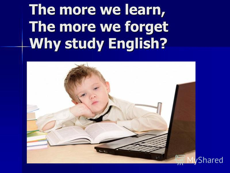 The more we learn, The more we forget Why study English?