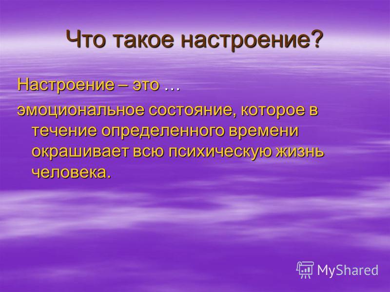 Что такое настроение? Настроение – это … эмоциональное состояние, которое в течение определенного времени окрашивает всю психическую жизнь человека.