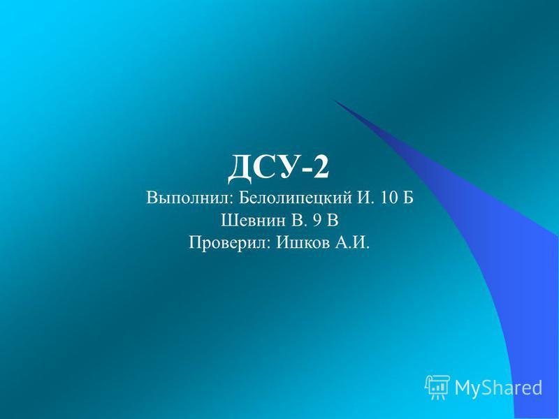 ДСУ-2 Выполнил: Белолипецкий И. 10 Б Шевнин В. 9 В Проверил: Ишков А.И.