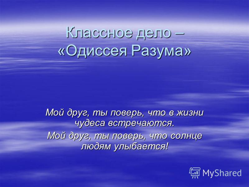 Классное дело – «Одиссея Разума» Мой друг, ты поверь, что в жизни чудеса встречаются. Мой друг, ты поверь, что солнце людям улыбается!