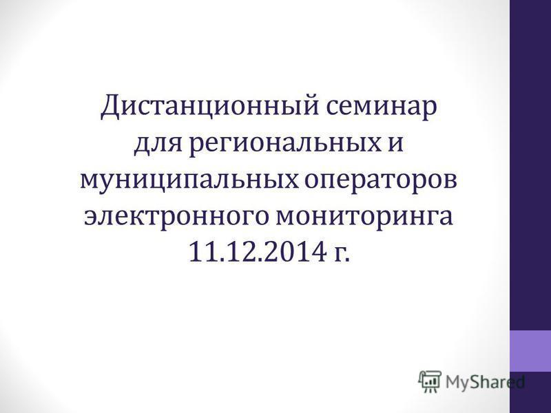 Дистанционный семинар для региональных и муниципальных операторов электронного мониторинга 11.12.2014 г.