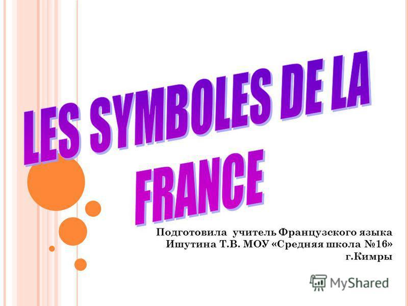 Подготовила учитель Французского языка Ишутина Т.В. МОУ «Средняя школа 16» г.Кимры