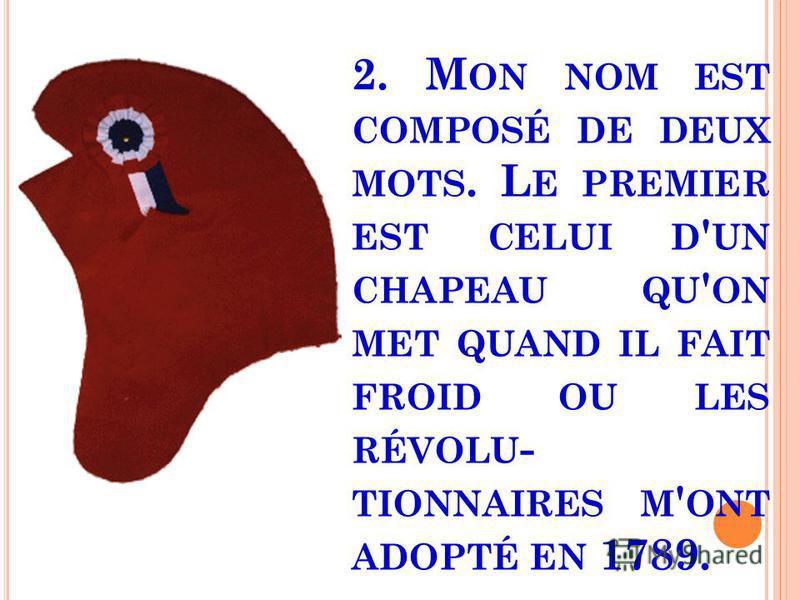 2. M ON NOM EST COMPOSÉ DE DEUX MOTS. L E PREMIER EST CELUI D ' UN CHAPEAU QU ' ON MET QUAND IL FAIT FROID OU LES RÉVOLU - TIONNAIRES M ' ONT ADOPTÉ EN 1789.