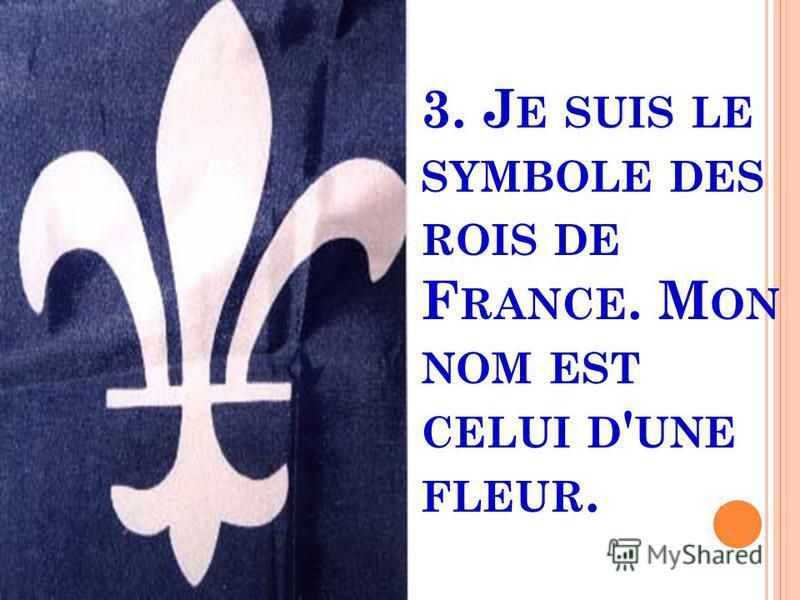 3. J E SUIS LE SYMBOLE DES ROIS DE F RANCE. M ON NOM EST CELUI D ' UNE FLEUR.
