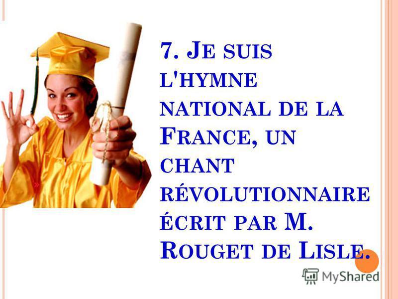 7. J E SUIS L ' HYMNE NATIONAL DE LA F RANCE, UN CHANT RÉVOLUTIONNAIRE ÉCRIT PAR M. R OUGET DE L ISLE.