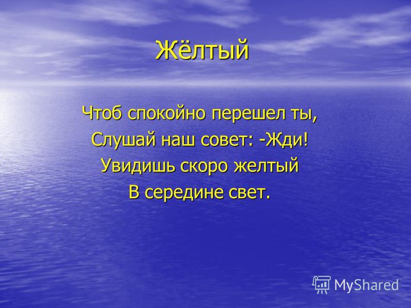 Жёлтый Чтоб спокойно перешел ты, Слушай наш совет: -Жди! Увидишь скоро желтый В середине свет.
