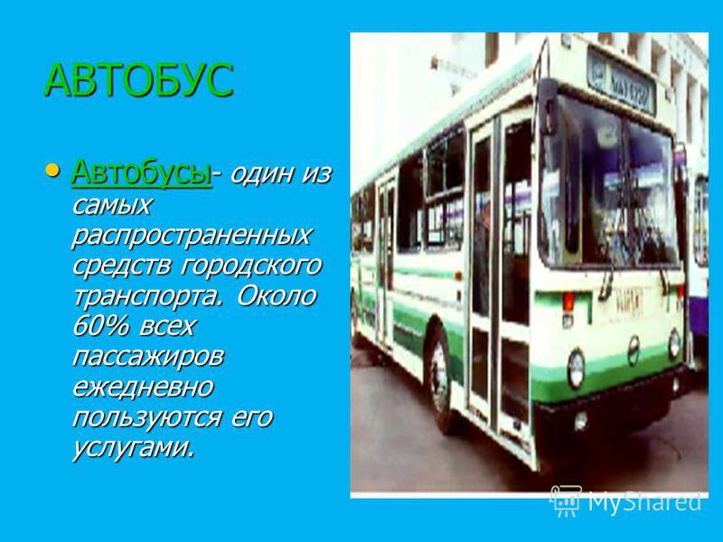 АВТОБУС Автобусы - один из самых распространенных средств городского транспорта. Около 60% всех пассажиров ежедневно пользуются его услугами. Автобусы - один из самых распространенных средств городского транспорта. Около 60% всех пассажиров ежедневно