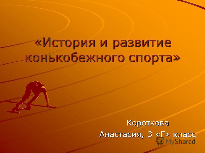 «История и развитие конькобежного спорта» Короткова Анастасия, 3 «Г» класс 1