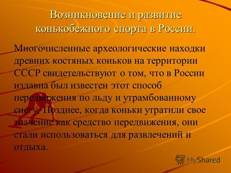 Возникновение и развитие конькобежного спорта в России. Многочисленные археологические находки древних костяных коньков на территории СССР свидетельствуют о том, что в России издавна был известен этот способ передвижения по льду и утрамбованному снег