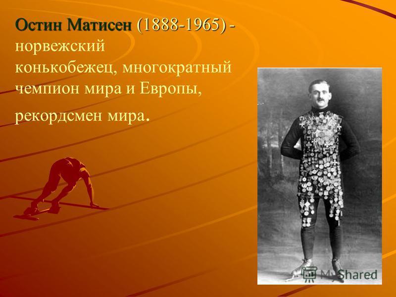Остин Матисен (1888-1965) - Остин Матисен (1888-1965) - норвежский конькобежец, многократный чемпион мира и Европы, рекордсмен мира. 17
