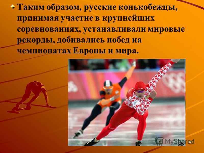 Таким образом, русские конькобежцы, принимая участие в крупнейших соревнованиях, устанавливали мировые рекорды, добивались побед на чемпионатах Европы и мира. 18