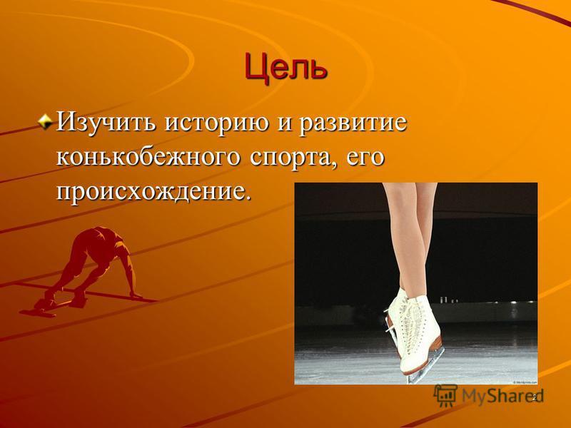 Цель Изучить историю и развитие конькобежного спорта, его происхождение. 2