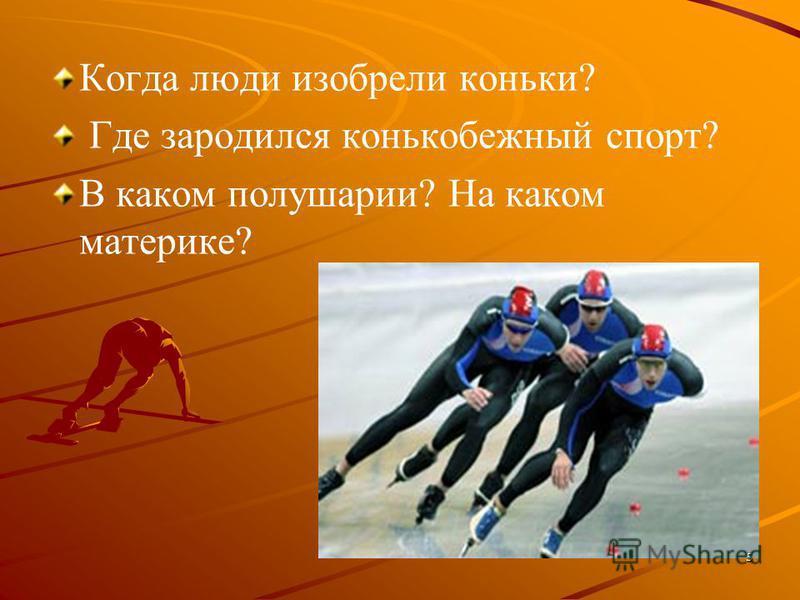 Когда люди изобрели коньки? Где зародился конькобежный спорт? В каком полушарии? На каком материке? 5