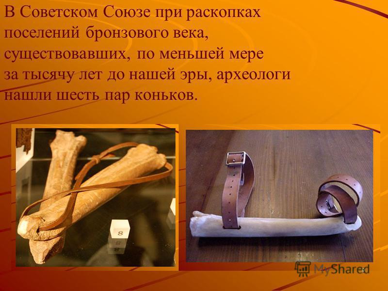 В Советском Союзе при раскопках поселений бронзового века, существовавших, по меньшей мере за тысячу лет до нашей эры, археологи нашли шесть пар коньков. 9