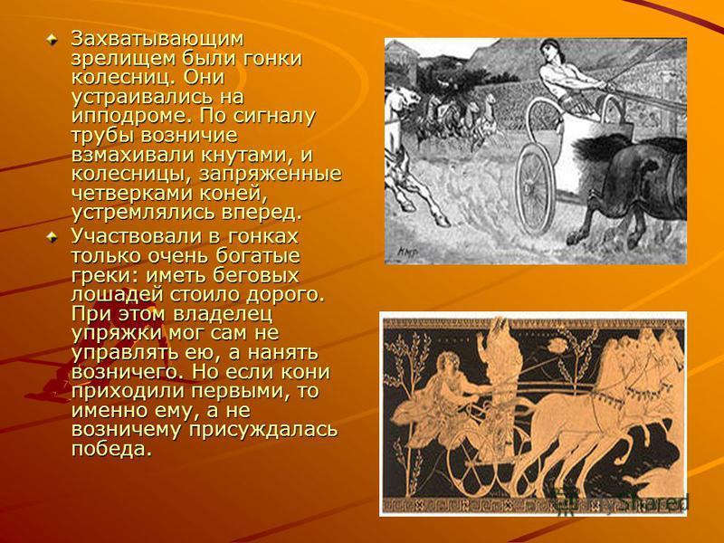 Захватывающим зрелищем были гонки колесниц. Они устраивались на ипподроме. По сигналу трубы возничие взмахивали кнутами, и колесницы, запряженные четверками коней, устремлялись вперед. Участвовали в гонках только очень богатые греки: иметь беговых ло