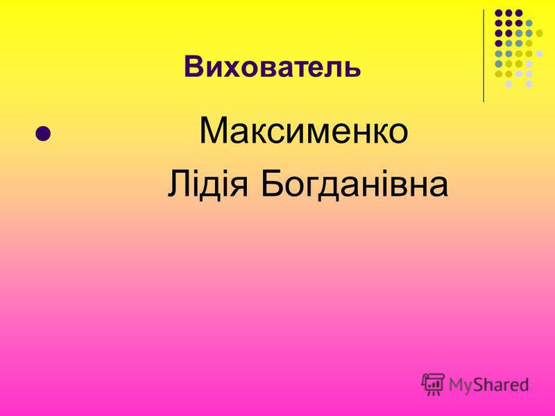 Вихователь Максименко Лідія Богданівна