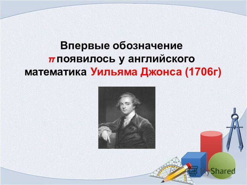 Впервые обозначение π появилось у английского математика Уильяма Джонса (1706 г)
