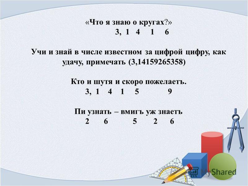 «Что я знаю о кругах?» 3, 1 4 1 6 Учи и знай в числе известном за цифрой цифру, как удачу, примечать (3,14159265358) Кто и шутя и скоро пожелаетъ. 3, 1 4 1 5 9 Пи узнать – вмигъ уж знаетъ 2 6 5 2 6