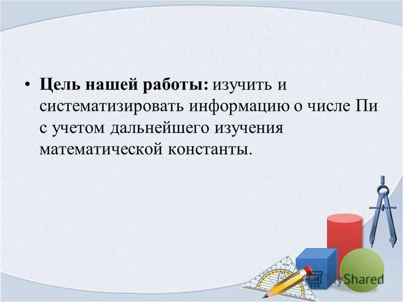 Цель нашей работы: изучить и систематизировать информацию о числе Пи с учетом дальнейшего изучения математической константы.