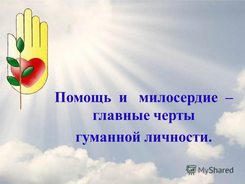 Помощь и милосердие – главные черты гуманной личности.