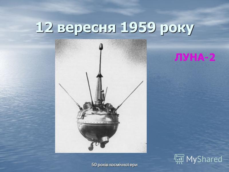 50 років космічної ери 12 вересня 1959 року ЛУНА-2