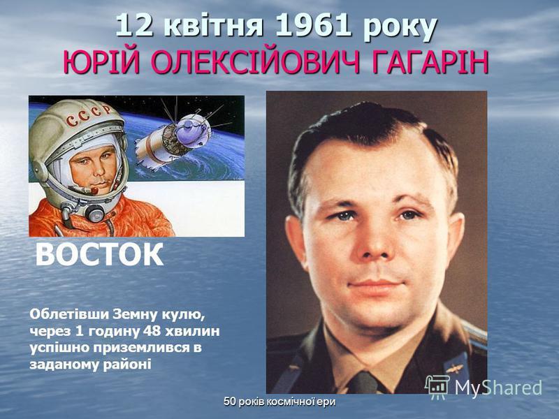 50 років космічної ери 12 квітня 1961 року ЮРІЙ ОЛЕКСІЙОВИЧ ГАГАРІН ВОСТОК Облетівши Земну кулю, через 1 годину 48 хвилин успішно приземлився в заданому районі