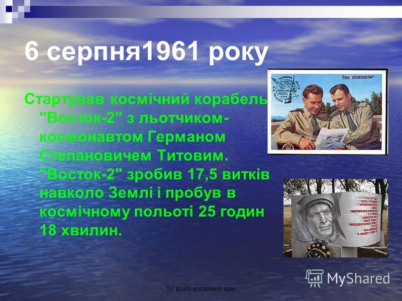 50 років космічної ери 6 серпня1961 року Стартував космічний корабель Восток-2 з льотчиком- космонавтом Германом Степановичем Титовим. Восток-2 зробив 17,5 витків навколо Землі і пробув в космічному польоті 25 годин 18 хвилин.
