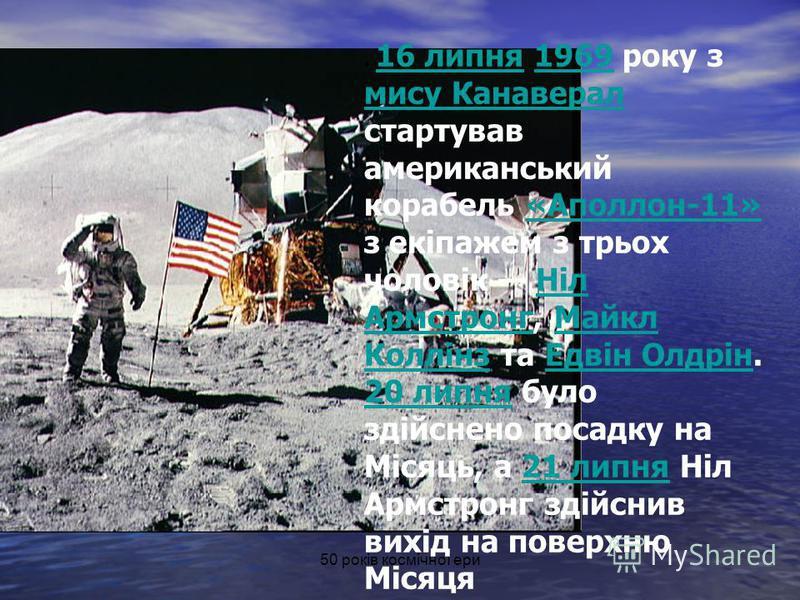 50 років космічної ери. 16 липня 1969 року з мису Канаверал стартував американський корабель «Аполлон-11» з екіпажем з трьох чоловік Ніл Армстронг, Майкл Коллінз та Едвін Олдрін. 20 липня було здійснено посадку на Місяць, а 21 липня Ніл Армстронг зді
