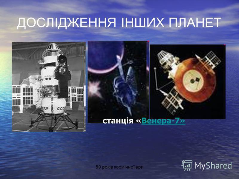 ДОСЛІДЖЕННЯ ІНШИХ ПЛАНЕТ станція «Венера-7»Венера-7»