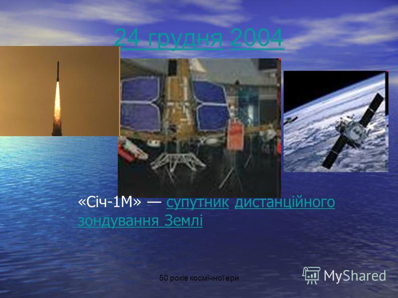 50 років космічної ери 24 грудня24 грудня 20042004 «Січ-1М» супутник дистанційного зондування Землісупутникдистанційного зондування Землі