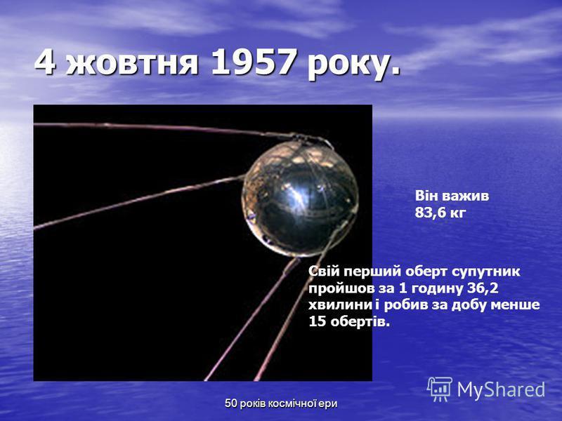50 років космічної ери 4 жовтня 1957 року. Він важив 83,6 кг Свій перший оберт супутник пройшов за 1 годину 36,2 хвилини і робив за добу менше 15 обертів.