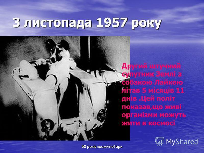 50 років космічної ери 3 листопада 1957 року Другий штучний супутник Землі з собакою Лайкою літав 5 місяців 11 днів.Цей політ показав,що живі організми можуть жити в космосі