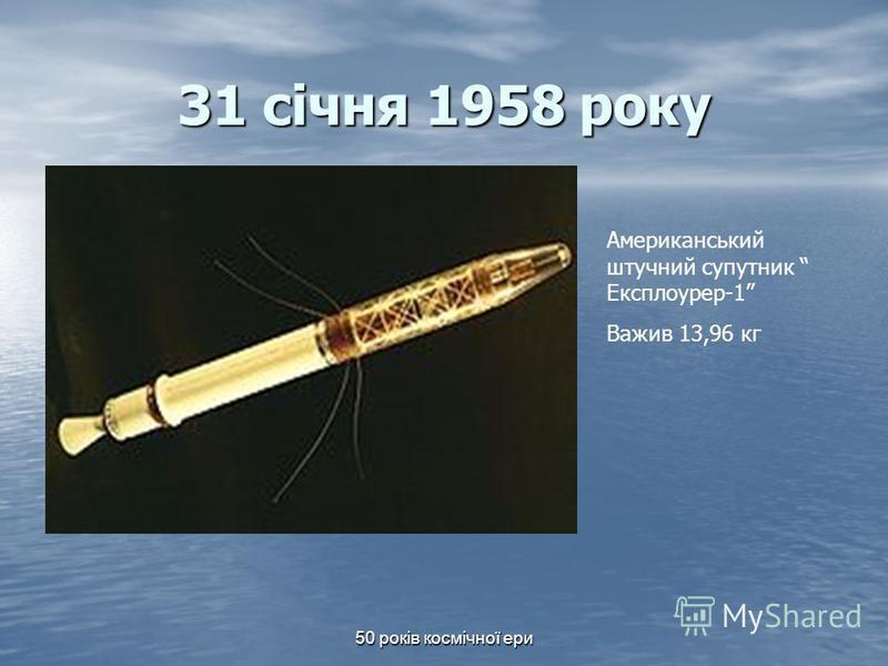 50 років космічної ери 31 січня 1958 року Американський штучний супутник Експлоурер-1 Важив 13,96 кг