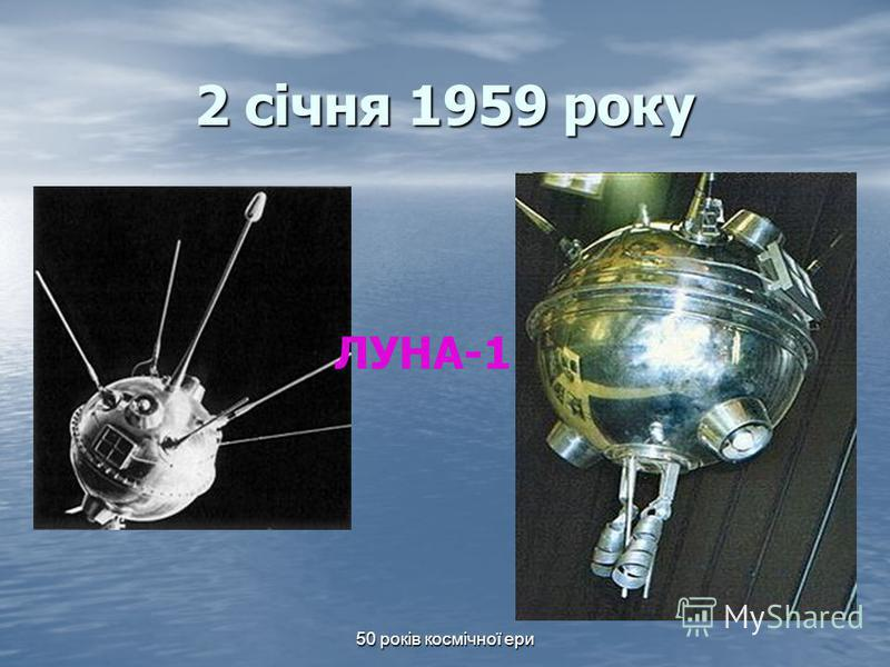 50 років космічної ери 2 січня 1959 року ЛУНА-1
