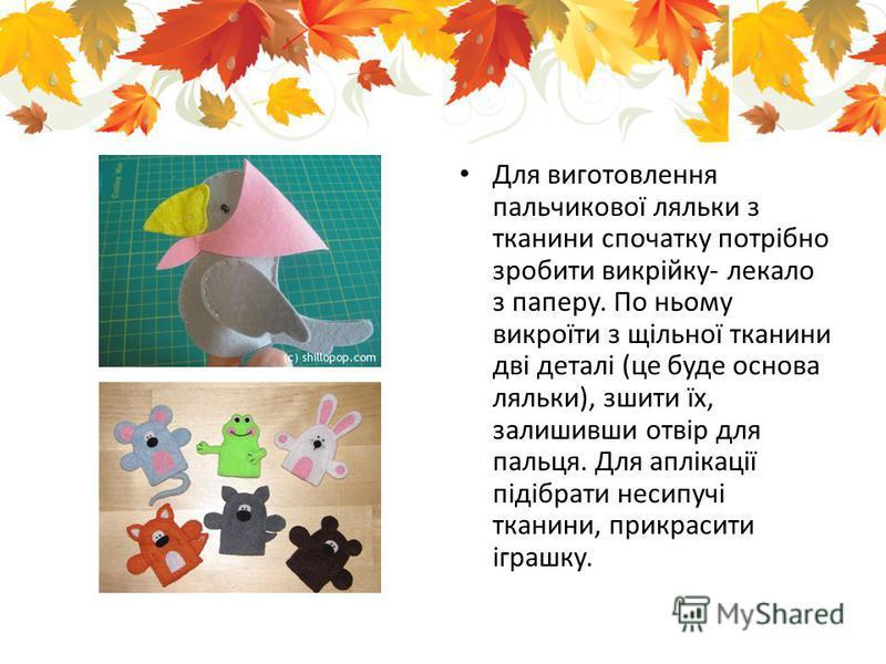 Для виготовлення пальчикової ляльки з тканини спочатку потрібно зробити викрійку- лекало з паперу. По ньому викроїти з щільної тканини дві деталі (це буде основа ляльки), зшити їх, залишивши отвір для пальця. Для аплікації підібрати несипучі тканини,