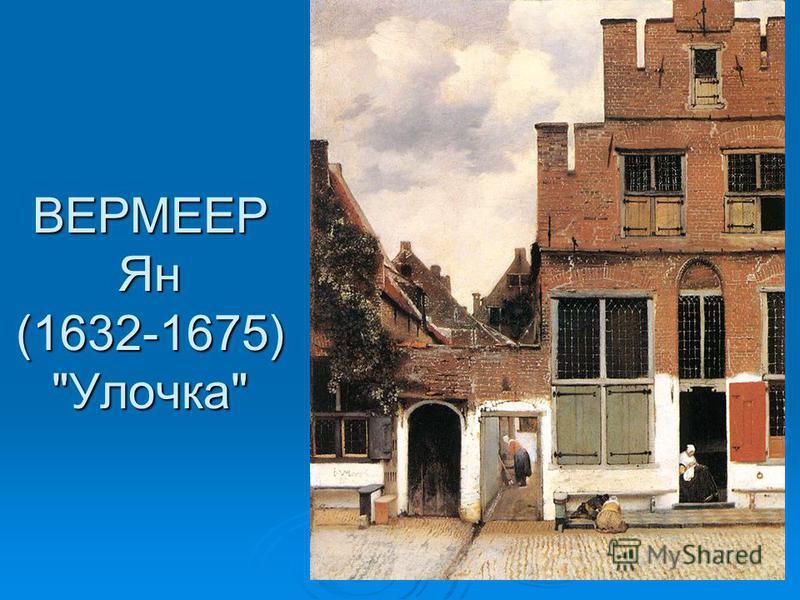ВЕРМЕЕР Ян (1632-1675) Улочка