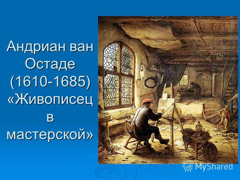 Андриан ван Остаде (1610-1685) «Живописец в мастерской»
