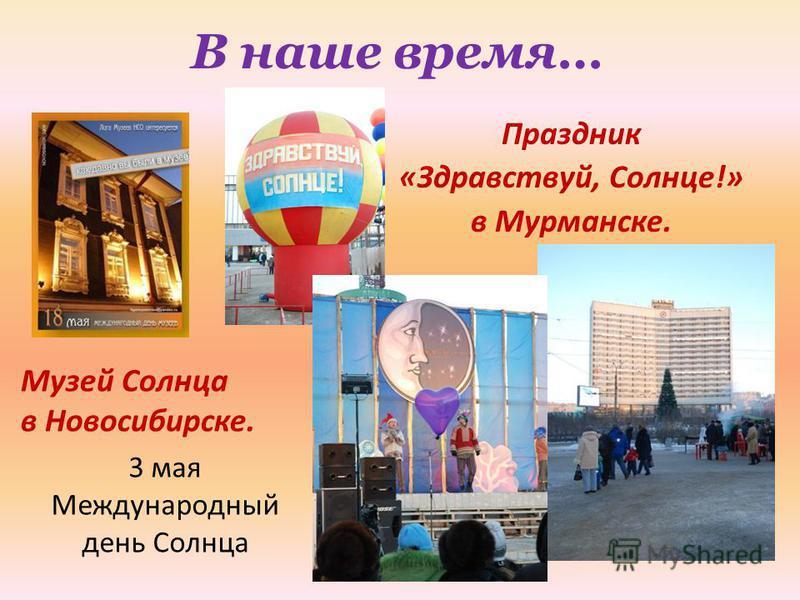 В наше время… Праздник «Здравствуй, Солнце!» в Мурманске. Музей Солнца в Новосибирске. 3 мая Международный день Солнца