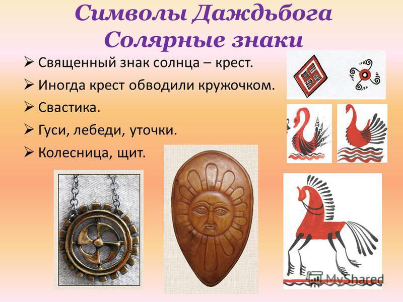 Символы Даждьбога Солярные знаки Священный знак солнца – крест. Иногда крест обводили кружочком. Свастика. Гуси, лебеди, уточки. Колесница, щит.